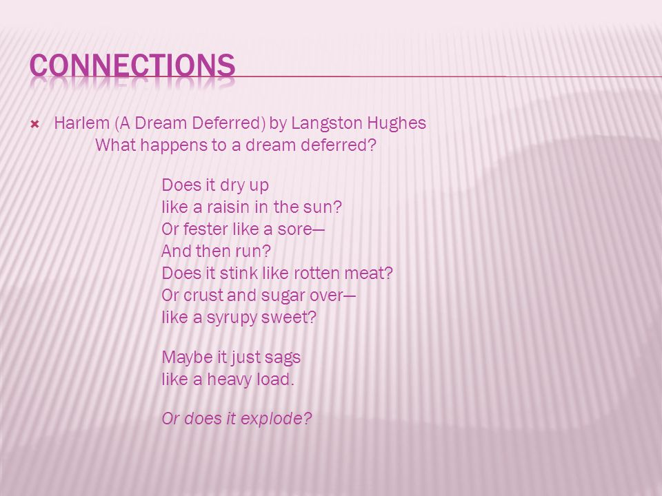  Harlem (A Dream Deferred) by Langston Hughes What happens to a dream deferred? Does it dry up like a raisin in the sun? Or fester like a sore— And t