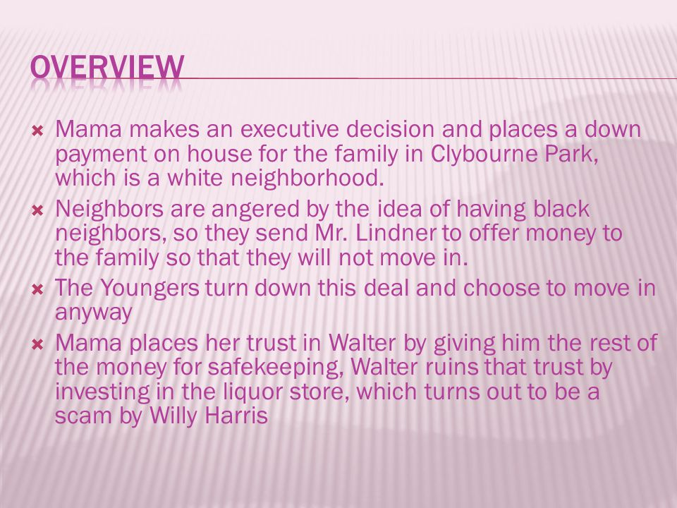  Mama makes an executive decision and places a down payment on house for the family in Clybourne Park, which is a white neighborhood.  Neighbors are