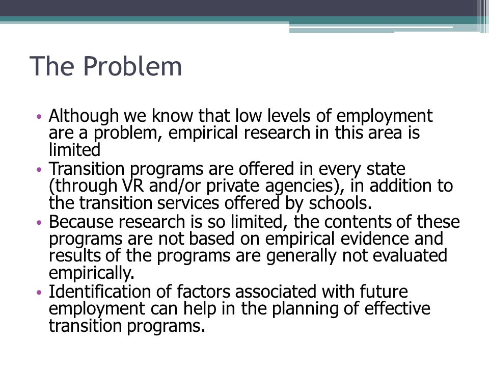 The Problem Although we know that low levels of employment are a problem, empirical research in this area is limited Transition programs are offered in every state (through VR and/or private agencies), in addition to the transition services offered by schools.