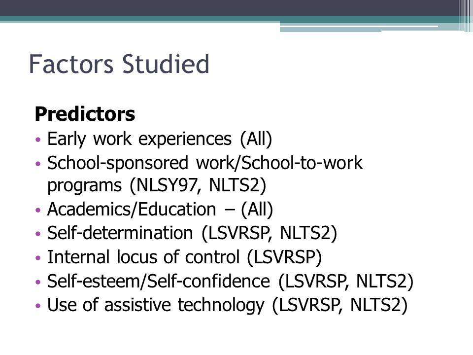 Factors Studied Predictors Early work experiences (All) School-sponsored work/School-to-work programs (NLSY97, NLTS2) Academics/Education – (All) Self-determination (LSVRSP, NLTS2) Internal locus of control (LSVRSP) Self-esteem/Self-confidence (LSVRSP, NLTS2) Use of assistive technology (LSVRSP, NLTS2)