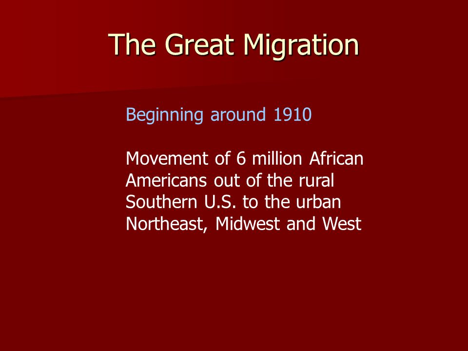 The Great Migration Beginning around 1910 Movement of 6 million African Americans out of the rural Southern U.S.