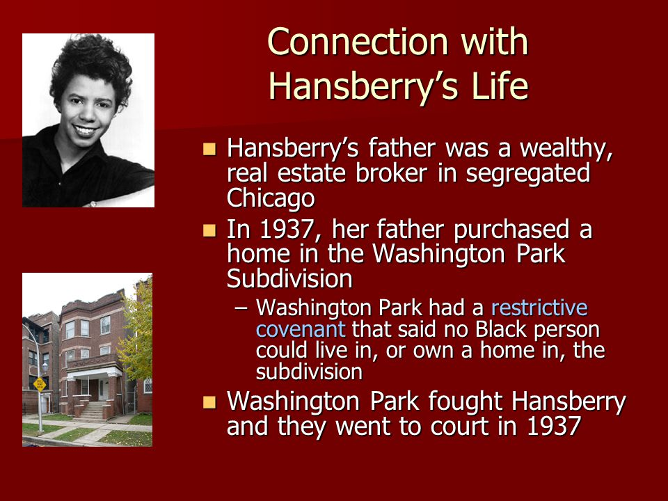 Connection with Hansberry's Life Hansberry's father was a wealthy, real estate broker in segregated Chicago Hansberry's father was a wealthy, real estate broker in segregated Chicago In 1937, her father purchased a home in the Washington Park Subdivision In 1937, her father purchased a home in the Washington Park Subdivision –Washington Park had a restrictive covenant that said no Black person could live in, or own a home in, the subdivision Washington Park fought Hansberry and they went to court in 1937 Washington Park fought Hansberry and they went to court in 1937
