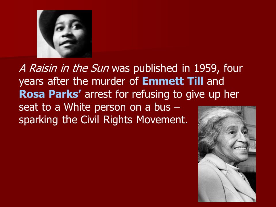 A Raisin in the Sun was published in 1959, four years after the murder of Emmett Till and Rosa Parks' arrest for refusing to give up her seat to a White person on a bus – sparking the Civil Rights Movement.