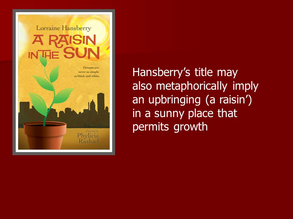 Hansberry's title may also metaphorically imply an upbringing (a raisin') in a sunny place that permits growth
