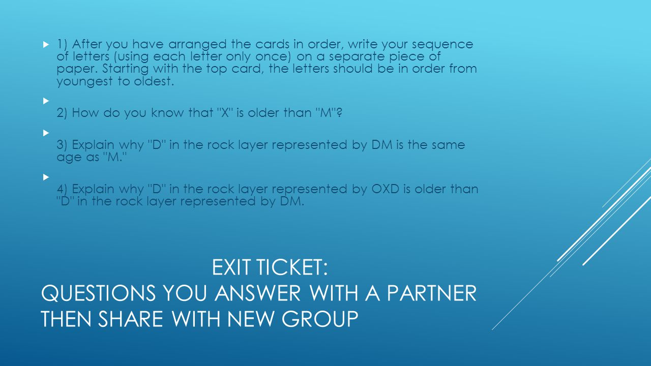 EXIT TICKET: QUESTIONS YOU ANSWER WITH A PARTNER THEN SHARE WITH NEW GROUP  1) After you have arranged the cards in order, write your sequence of letters (using each letter only once) on a separate piece of paper.