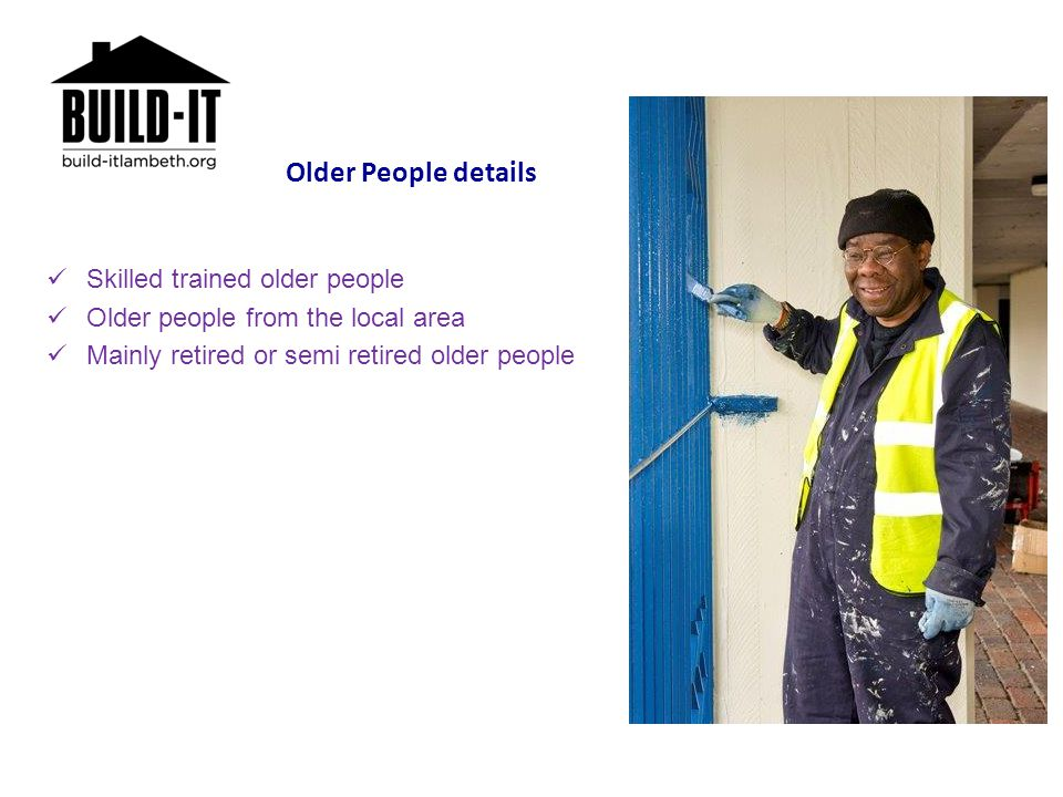 Older People details Skilled trained older people Older people from the local area Mainly retired or semi retired older people