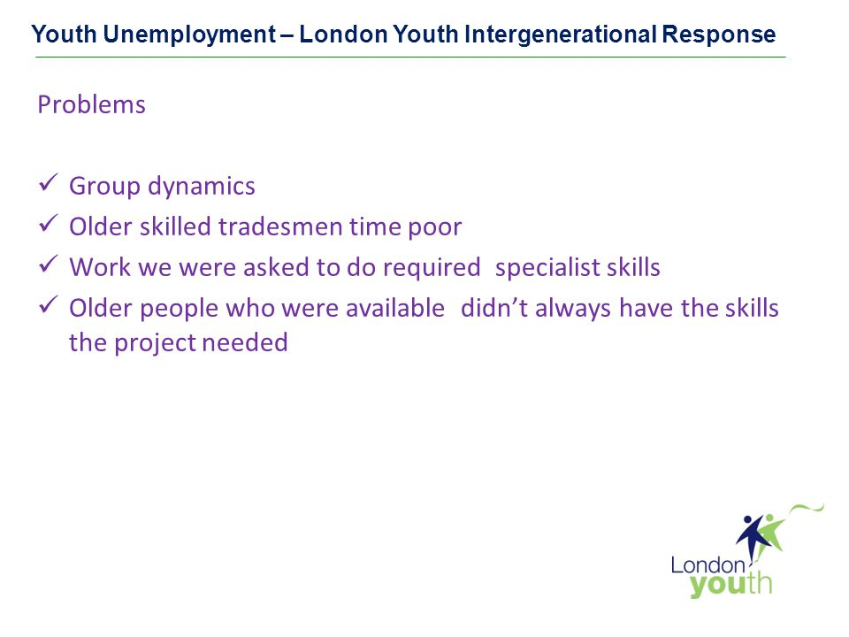 Youth Unemployment – London Youth Intergenerational Response Problems Group dynamics Older skilled tradesmen time poor Work we were asked to do required specialist skills Older people who were available didn't always have the skills the project needed