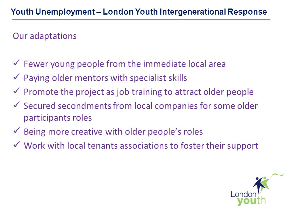 Youth Unemployment – London Youth Intergenerational Response Our adaptations Fewer young people from the immediate local area Paying older mentors with specialist skills Promote the project as job training to attract older people Secured secondments from local companies for some older participants roles Being more creative with older people's roles Work with local tenants associations to foster their support