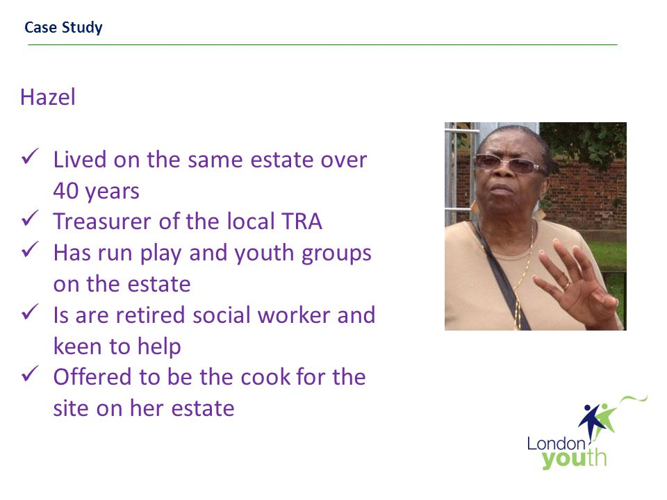 Case Study Hazel Lived on the same estate over 40 years Treasurer of the local TRA Has run play and youth groups on the estate Is are retired social worker and keen to help Offered to be the cook for the site on her estate