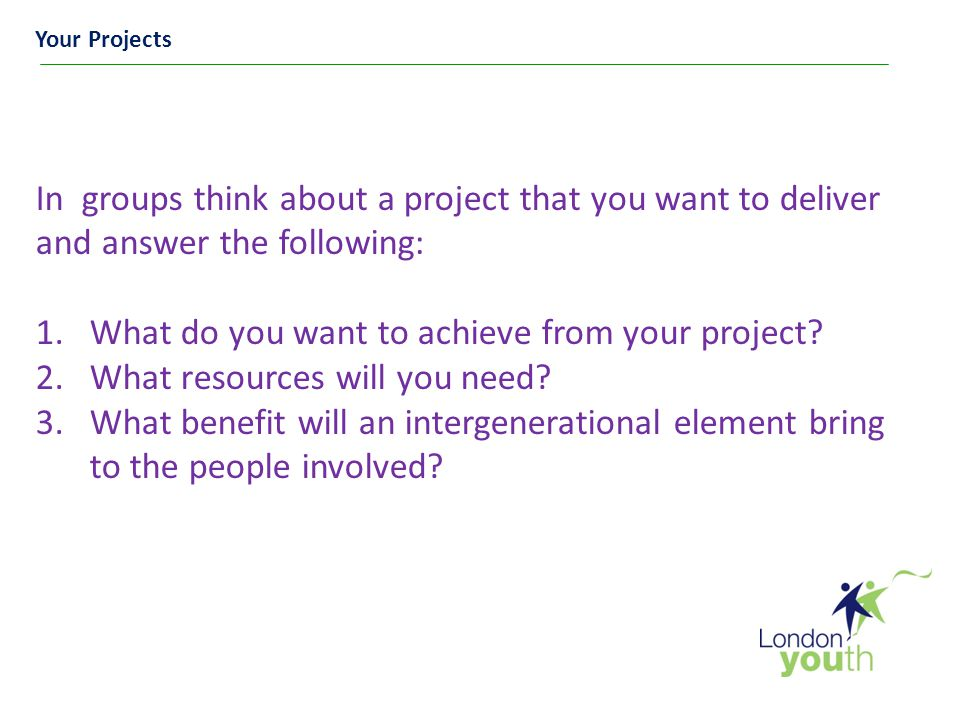 Your Projects In groups think about a project that you want to deliver and answer the following: 1.What do you want to achieve from your project.