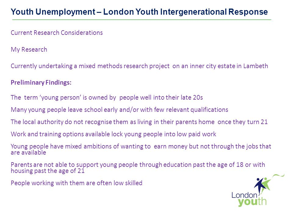Youth Unemployment – London Youth Intergenerational Response Current Research Considerations My Research Currently undertaking a mixed methods research project on an inner city estate in Lambeth Preliminary Findings: The term 'young person' is owned by people well into their late 20s Many young people leave school early and/or with few relevant qualifications The local authority do not recognise them as living in their parents home once they turn 21 Work and training options available lock young people into low paid work Young people have mixed ambitions of wanting to earn money but not through the jobs that are available Parents are not able to support young people through education past the age of 18 or with housing past the age of 21 People working with them are often low skilled