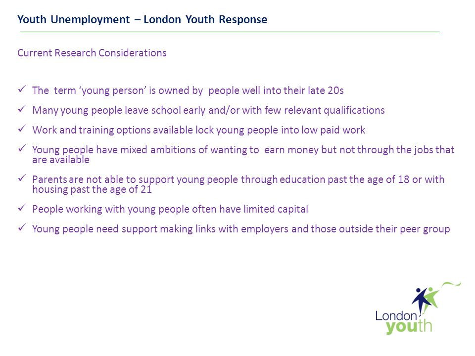 Youth Unemployment – London Youth Response Current Research Considerations The term 'young person' is owned by people well into their late 20s Many young people leave school early and/or with few relevant qualifications Work and training options available lock young people into low paid work Young people have mixed ambitions of wanting to earn money but not through the jobs that are available Parents are not able to support young people through education past the age of 18 or with housing past the age of 21 People working with young people often have limited capital Young people need support making links with employers and those outside their peer group