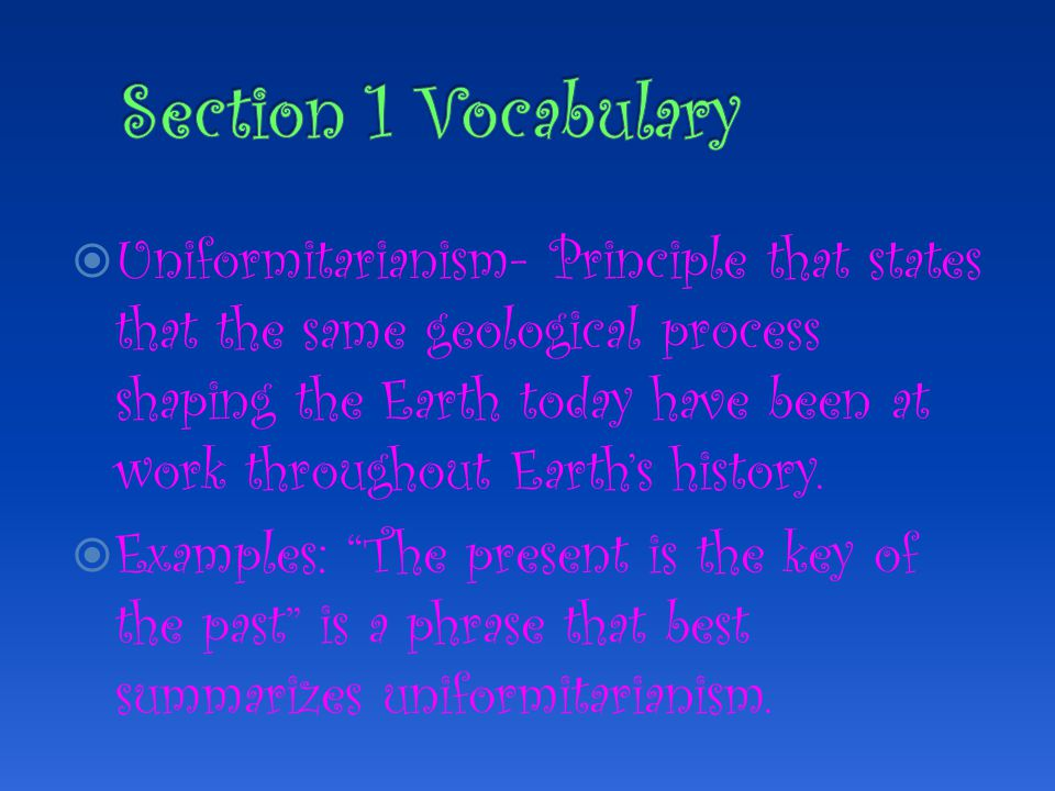  Uniformitarianism- Principle that states that the same geological process shaping the Earth today have been at work throughout Earth's history.