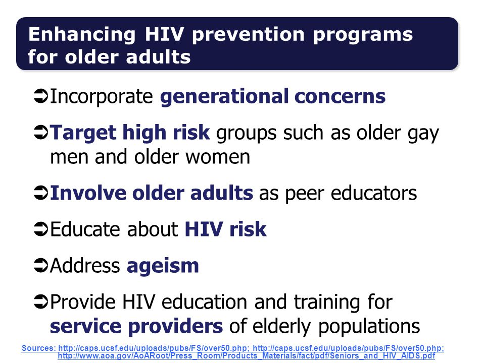  Incorporate generational concerns  Target high risk groups such as older gay men and older women  Involve older adults as peer educators  Educate about HIV risk  Address ageism  Provide HIV education and training for service providers of elderly populations Enhancing HIV prevention programs for older adults Sources: http://caps.ucsf.edu/uploads/pubs/FS/over50.php; http://caps.ucsf.edu/uploads/pubs/FS/over50.php; http://www.aoa.gov/AoARoot/Press_Room/Products_Materials/fact/pdf/Seniors_and_HIV_AIDS.pdf