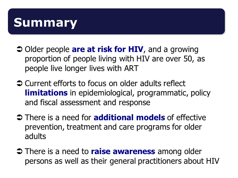  Older people are at risk for HIV, and a growing proportion of people living with HIV are over 50, as people live longer lives with ART  Current efforts to focus on older adults reflect limitations in epidemiological, programmatic, policy and fiscal assessment and response  There is a need for additional models of effective prevention, treatment and care programs for older adults  There is a need to raise awareness among older persons as well as their general practitioners about HIV Summary