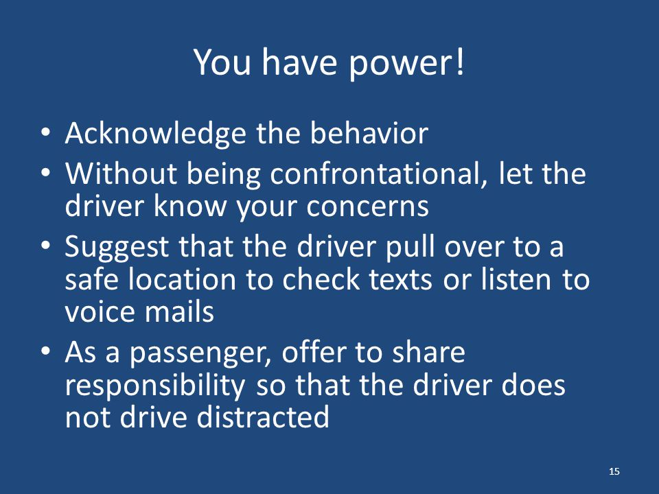You have power! Acknowledge the behavior Without being confrontational, let the driver know your concerns Suggest that the driver pull over to a safe