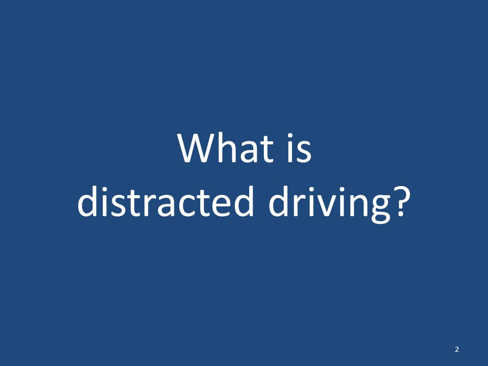 Distracted Driving Driving while engaged in any activity that could divert a persons attention away from the primary task of driving Source: Distraction.gov/NHTSA 3