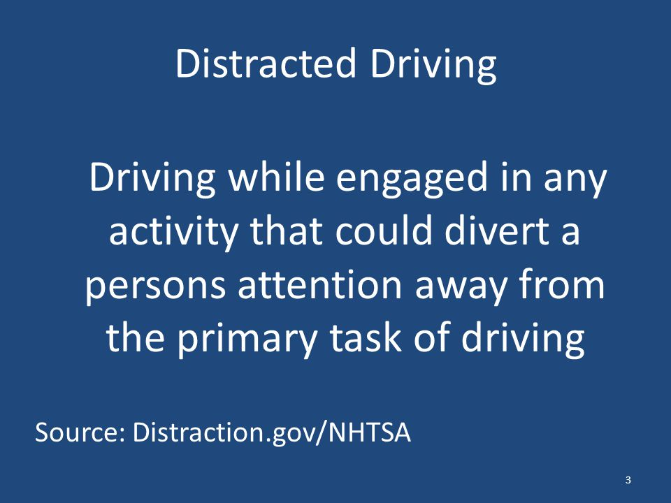 Distracted Driving Driving while engaged in any activity that could divert a persons attention away from the primary task of driving Source: Distracti