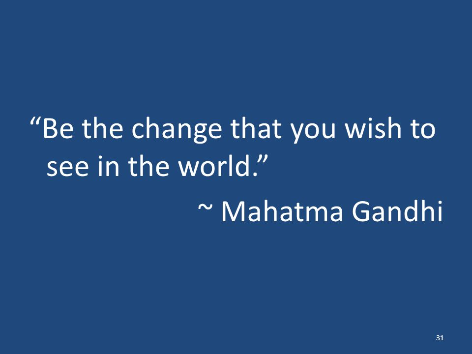 """Be the change that you wish to see in the world."" ~ Mahatma Gandhi 31"