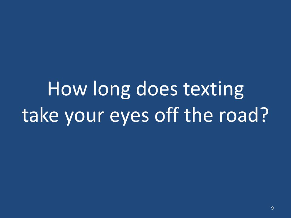 Texting and driving takes your eyes off the road for an average of 5 seconds at a time. 10