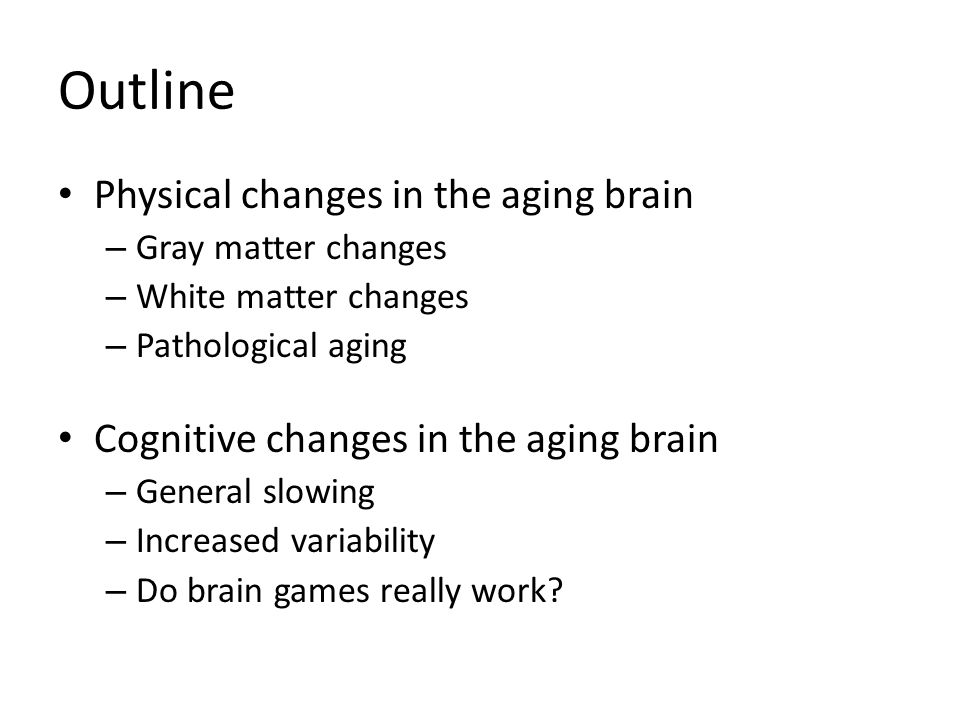 Outline Physical changes in the aging brain – Gray matter changes – White matter changes – Pathological aging Cognitive changes in the aging brain – General slowing – Increased variability – Do brain games really work