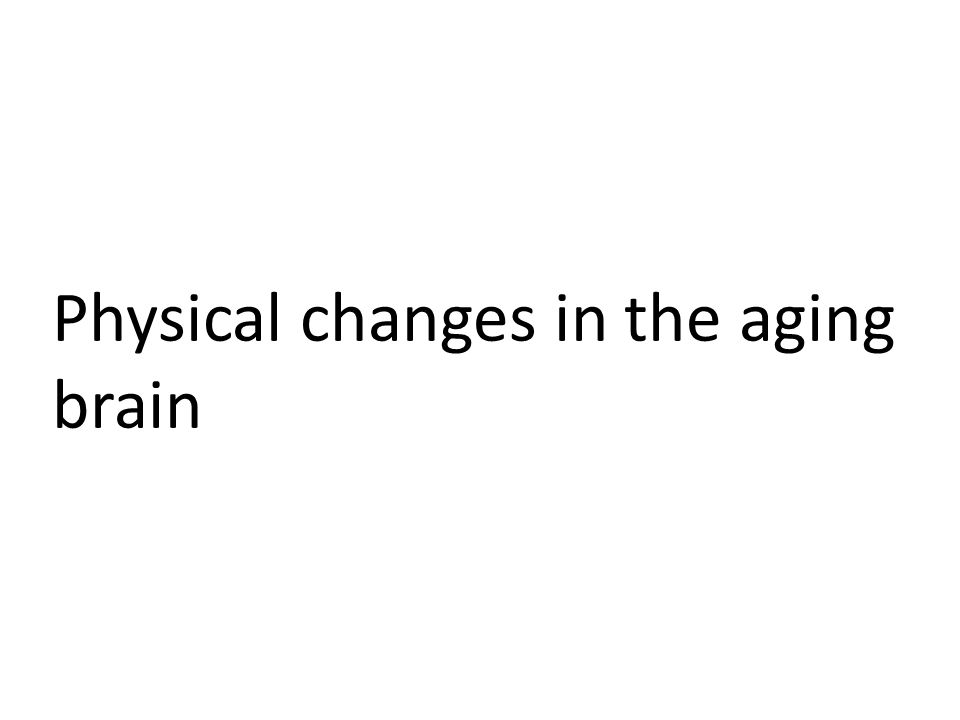 Physical Changes in the aging brain Even with healthy aging, there are a number of physical changes that occur in the aging brain – How these changes are related to cognitive changes is not always known