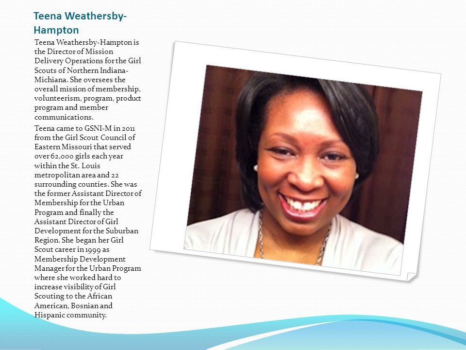 Teena Weathersby- Hampton Teena Weathersby-Hampton is the Director of Mission Delivery Operations for the Girl Scouts of Northern Indiana- Michiana.