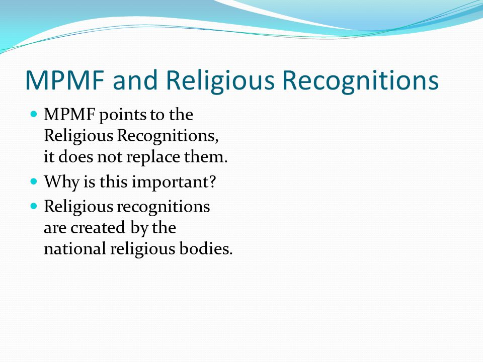 MPMF and Religious Recognitions MPMF points to the Religious Recognitions, it does not replace them.