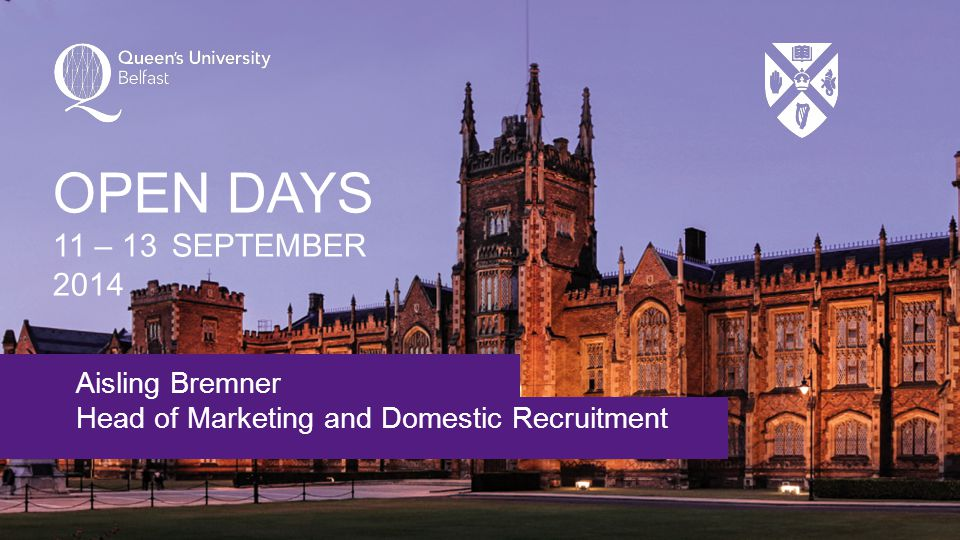 Aisling Bremner Head of Marketing and Domestic Recruitment OPEN DAYS 11 – 13 SEPTEMBER 2014