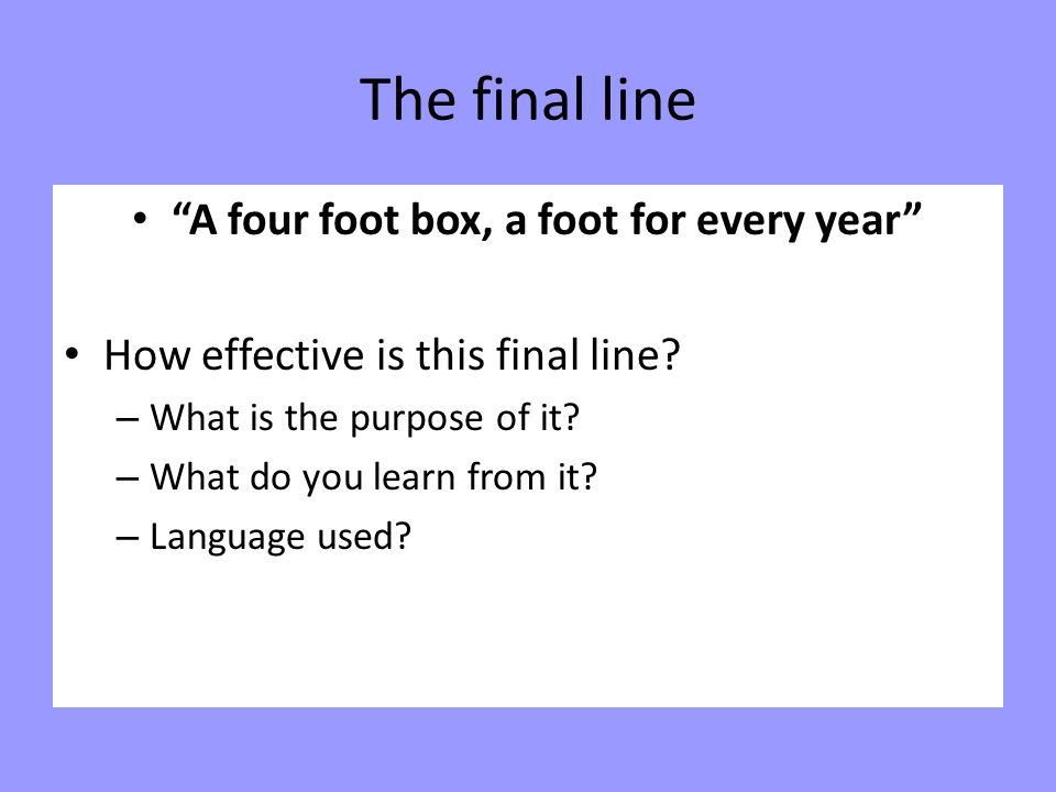 """The final line """"A four foot box, a foot for every year"""" How effective is this final line? – What is the purpose of it? – What do you learn from it? –"""