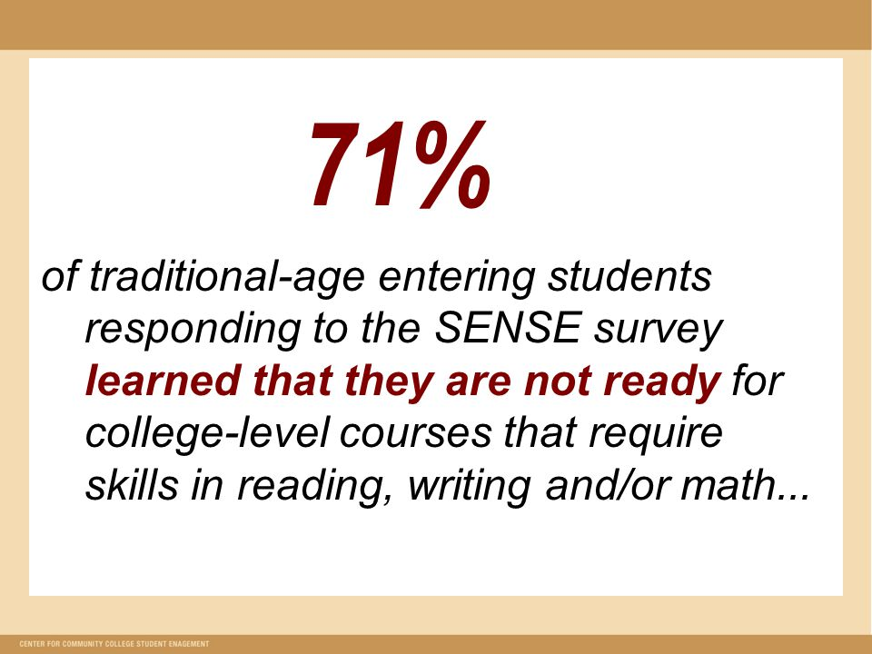 71% of traditional-age entering students responding to the SENSE survey learned that they are not ready for college-level courses that require skills in reading, writing and/or math...
