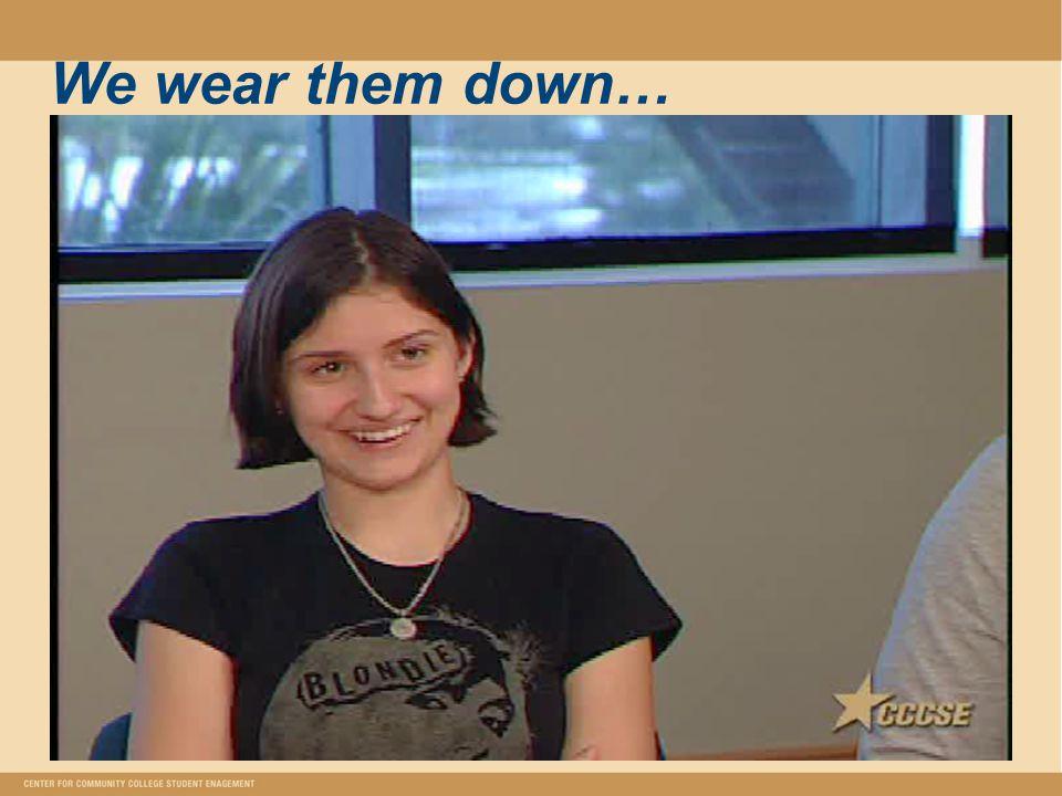 We wear them down…