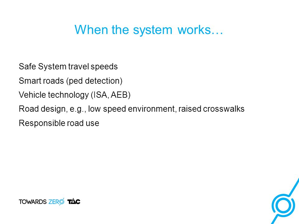 Safe System travel speeds Smart roads (ped detection) Vehicle technology (ISA, AEB) Road design, e.g., low speed environment, raised crosswalks Responsible road use When the system works…