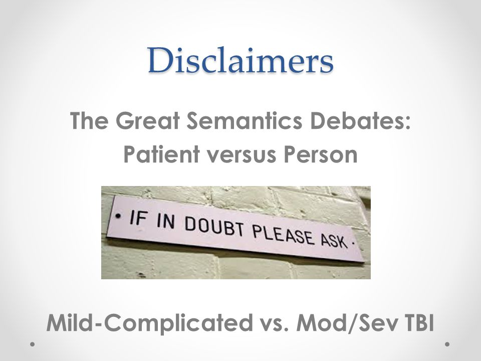 Disclaimers The Great Semantics Debates: Patient versus Person Mild-Complicated vs. Mod/Sev TBI