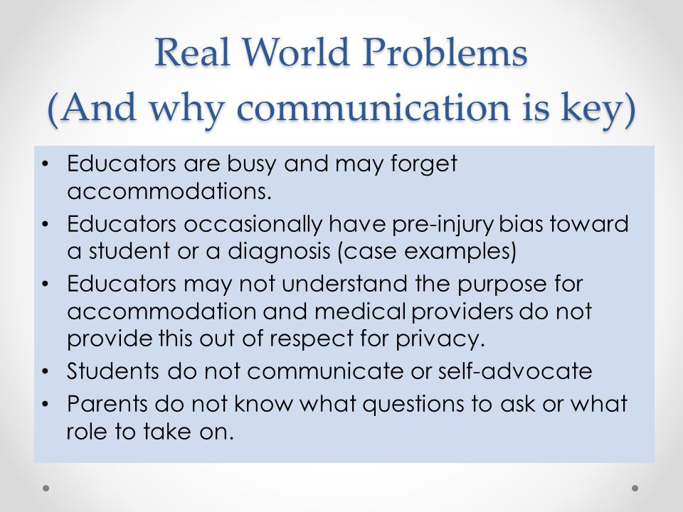 Real World Problems (And why communication is key) Educators are busy and may forget accommodations. Educators occasionally have pre-injury bias towar