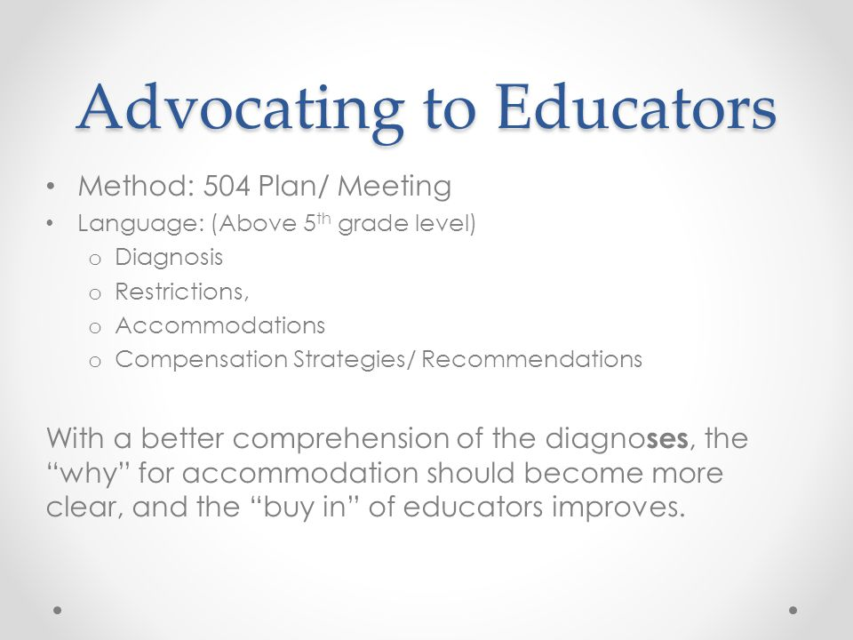 Advocating to Educators Method: 504 Plan/ Meeting Language: (Above 5 th grade level) o Diagnosis o Restrictions, o Accommodations o Compensation Strat