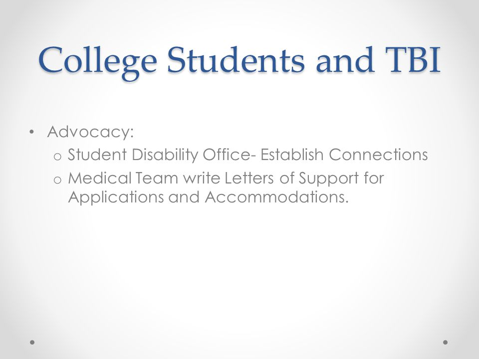 College Students and TBI Advocacy: o Student Disability Office- Establish Connections o Medical Team write Letters of Support for Applications and Accommodations.