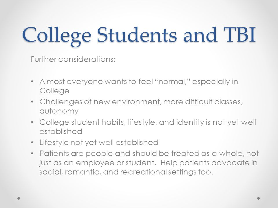 "College Students and TBI Further considerations: Almost everyone wants to feel ""normal,"" especially in College Challenges of new environment, more dif"