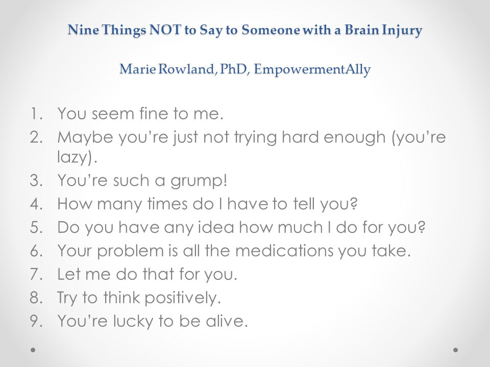 Nine Things NOT to Say to Someone with a Brain Injury Marie Rowland, PhD, EmpowermentAlly 1.You seem fine to me. 2.Maybe you're just not trying hard e
