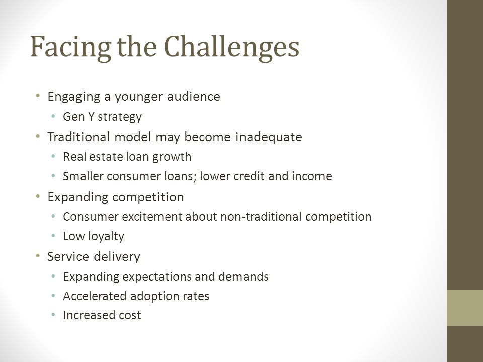 Facing the Challenges Engaging a younger audience Gen Y strategy Traditional model may become inadequate Real estate loan growth Smaller consumer loans; lower credit and income Expanding competition Consumer excitement about non-traditional competition Low loyalty Service delivery Expanding expectations and demands Accelerated adoption rates Increased cost