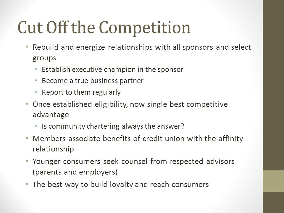 Cut Off the Competition Rebuild and energize relationships with all sponsors and select groups Establish executive champion in the sponsor Become a true business partner Report to them regularly Once established eligibility, now single best competitive advantage Is community chartering always the answer.