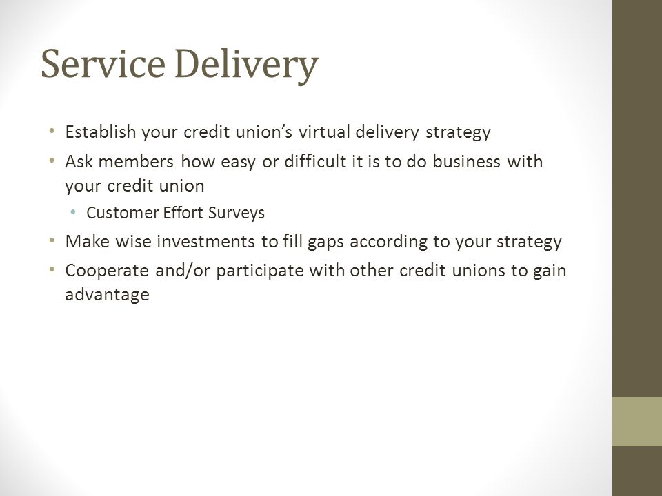 Service Delivery Establish your credit union's virtual delivery strategy Ask members how easy or difficult it is to do business with your credit union Customer Effort Surveys Make wise investments to fill gaps according to your strategy Cooperate and/or participate with other credit unions to gain advantage