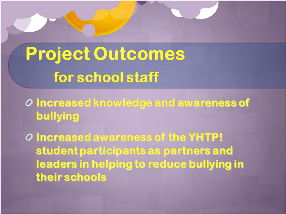 Project Outcomes for school staff Increased knowledge and awareness of bullying Increased awareness of the YHTP.