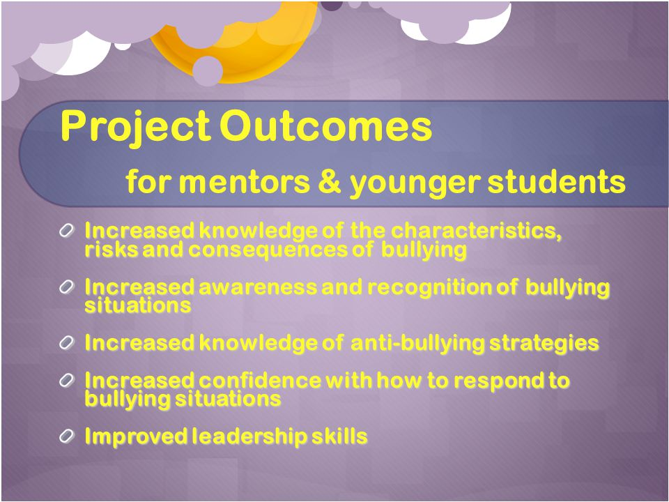 Project Outcomes for mentors & younger students Increased knowledge of the characteristics, risks and consequences of bullying Increased awareness and recognition of bullying situations Increased knowledge of anti-bullying strategies Increased confidence with how to respond to bullying situations Improved leadership skills