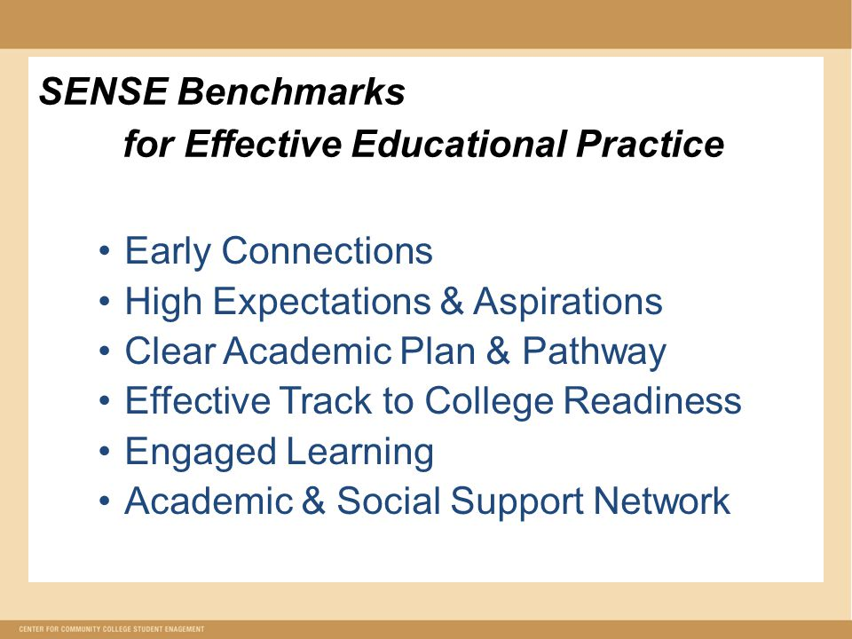 SENSE Benchmarks for Effective Educational Practice Early Connections High Expectations & Aspirations Clear Academic Plan & Pathway Effective Track to College Readiness Engaged Learning Academic & Social Support Network