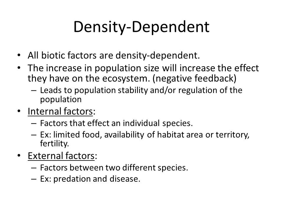 Density-Dependent All biotic factors are density-dependent. The increase in population size will increase the effect they have on the ecosystem. (nega