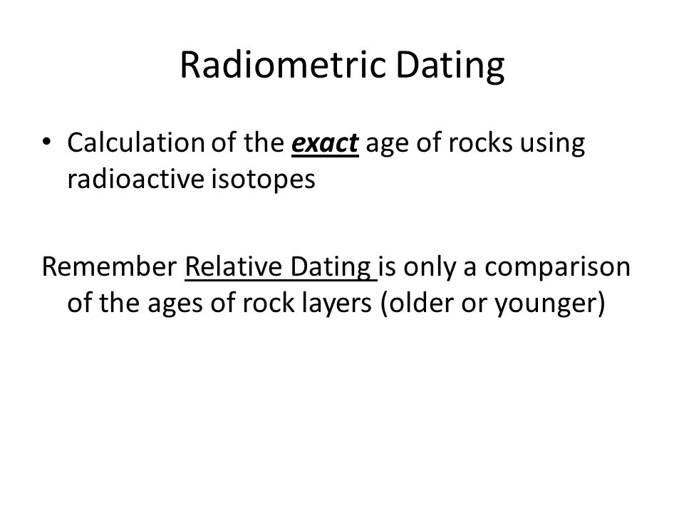 Radiometric Dating Calculation of the exact age of rocks using radioactive isotopes Remember Relative Dating is only a comparison of the ages of rock