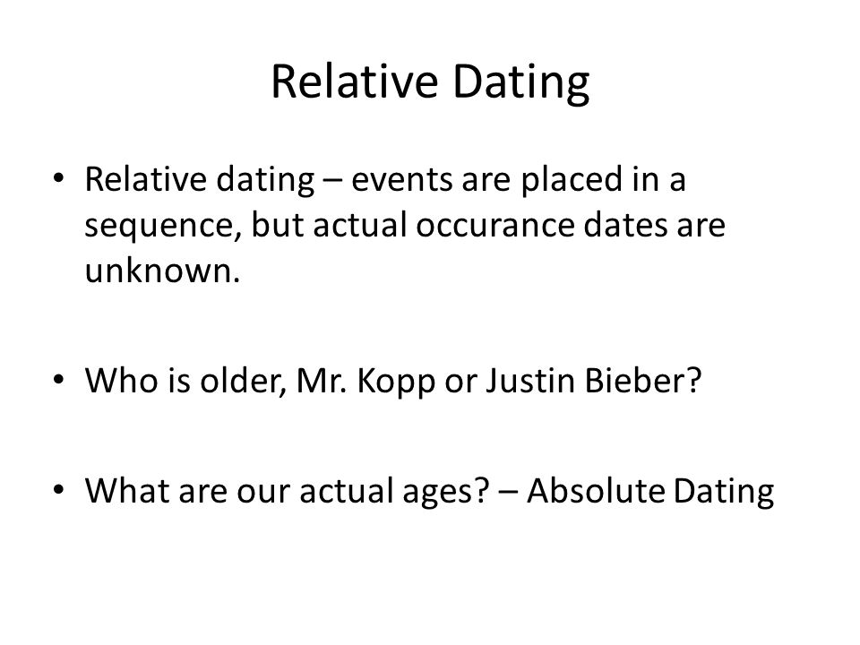 Relative Dating Relative dating – events are placed in a sequence, but actual occurance dates are unknown. Who is older, Mr. Kopp or Justin Bieber? Wh