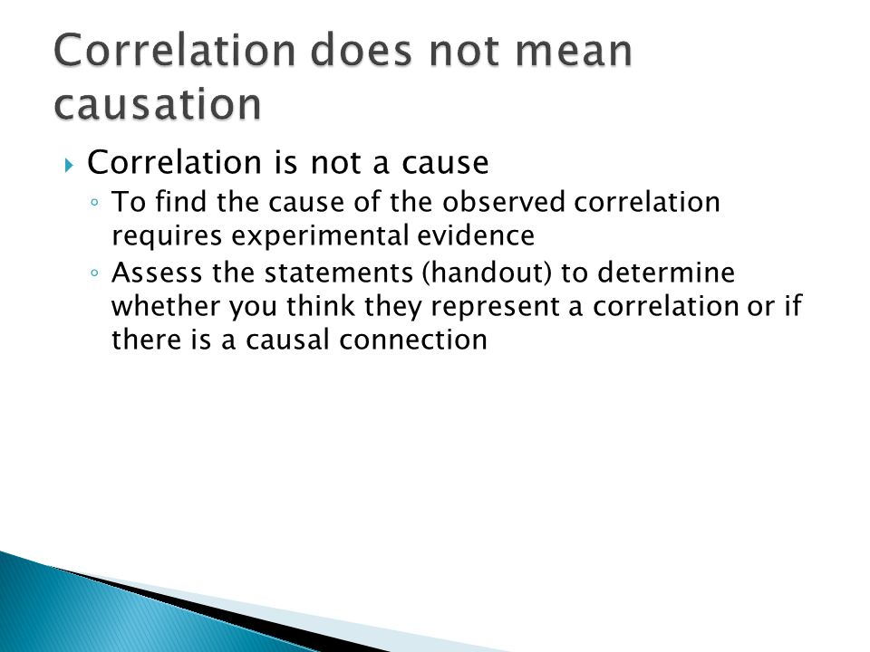  Correlation is not a cause ◦ To find the cause of the observed correlation requires experimental evidence ◦ Assess the statements (handout) to deter