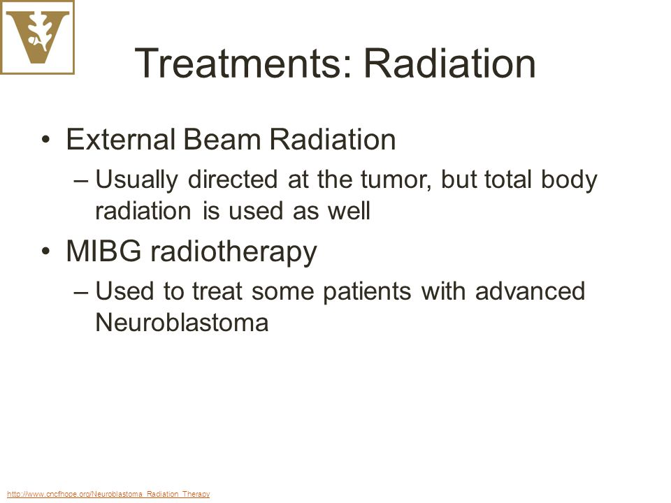 Treatments: Radiation External Beam Radiation –Usually directed at the tumor, but total body radiation is used as well MIBG radiotherapy –Used to treat some patients with advanced Neuroblastoma http://www.cncfhope.org/Neuroblastoma_Radiation_Therapy